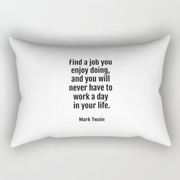 Find a job you enjoy doing, and you will never have to work a day in your life. - Mark Twain Rectangular Pillow