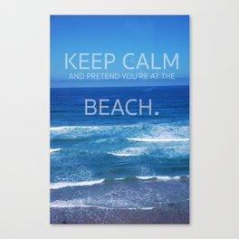 Keep Calm and Pretend you're at the Beach Canvas Print