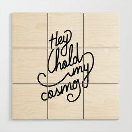 Hey hold my cosmo   [black] Wood Wall Art