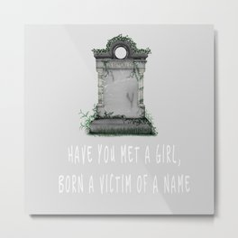 Have you met a girl, born a victim of a name Metal Print