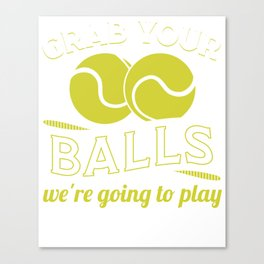 Grab Your Balls We're Going To Play Tennis - Funny Tennis Quote Gift Canvas Print