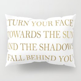 Turn your face towards the sun and the shadows fall behind you~ Quote Pillow Sham