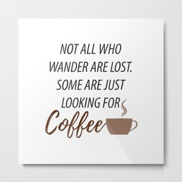 Not All Who Wander Are Lost Some Are Just Looking For Coffee Metal Print