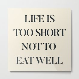 Life is too short not to eat well, food quote, food porn, Kitchen decoration, inspirational quote Metal Print
