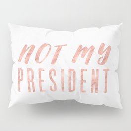 Not My President 2.0 - Rose Gold on Marble #resistance Pillow Sham
