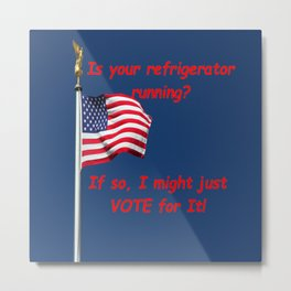 Is your refrigerator running?  If so, I might just VOTE for It! Metal Print