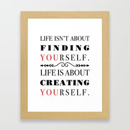 Life isn't about finding yourself. Life is about Creating yourself. Framed Art Print