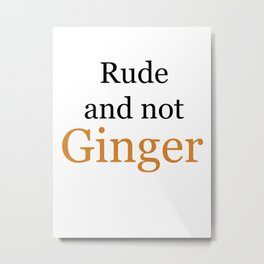 Rude and Not Ginger Metal Print