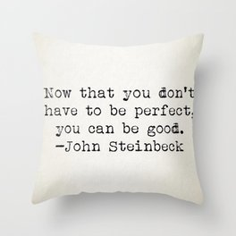 """Now that you don't have to be perfect, you can be good."" -John Steinbeck Throw Pillow"