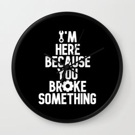 I'm Here Because You Broke Something Wall Clock
