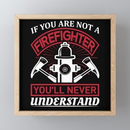 Not a Firefighter You'll Never Understand Framed Mini Art Print