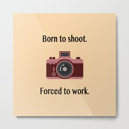 Born to shoot. Forced to work. Metal Print