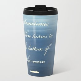 Sometimes I Blow Kisses to the Bottom of the Ocean Travel Mug
