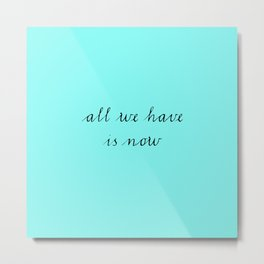 All we have is now Metal Print