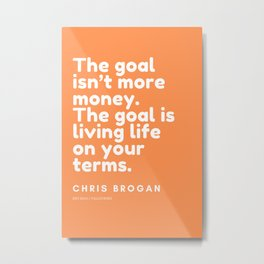 The goal isn't more money. The goal is living life on your terms.| CHRIS BROGAN Quote Metal Print