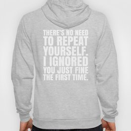 There's No Need To Repeat Yourself. I Ignored You Just Fine the First Time. (Black & White) Hoody