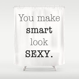 You make Smart look Sexy. Shower Curtain