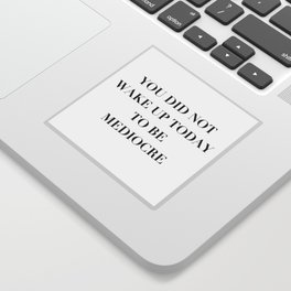 You did not wake up today to be mediocre Sticker