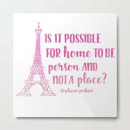 Home is a person, not a place (Anna & The French Kiss) Metal Print