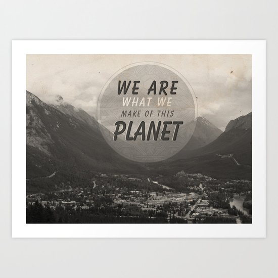 We Are What We Make Of This Planet Art Print