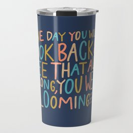 One day you will look back and see that all along, you were blooming Travel Mug