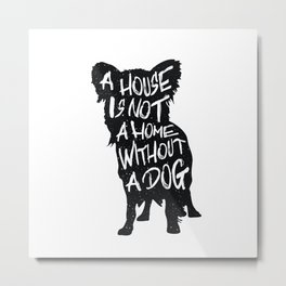 A house is not a home without a dog - Chihuahua Metal Print