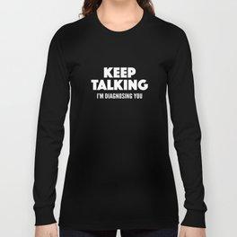 Keep Talking I'm Diagnosing You Long Sleeve T-shirt