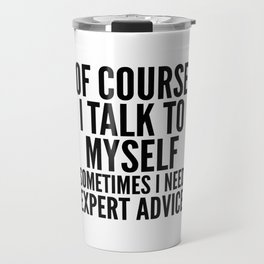 Of Course I Talk To Myself Sometimes I Need Expert Advice Travel Mug