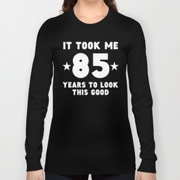 It Took Me 85 Years To Look This Good Long Sleeve T-shirt