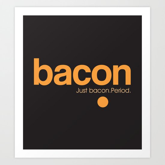 Bacon. Just bacon. Period. Art Print