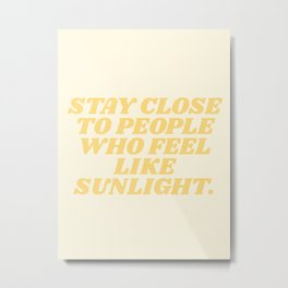 stay close to people who feel like sunshine Metal Print