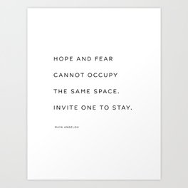 Hope and fear cannot occupy the same space. Invite one to stay. 2. Maya Angelou Art Print
