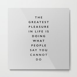 The Greatest Pleasure in Life is Doing What People Say You Cannot Do inspiring typography quote Metal Print