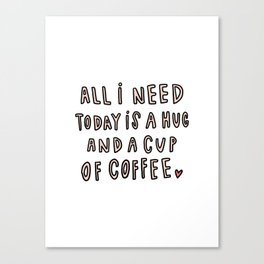 All I need today is hug and a cup of coffee - typography Canvas Print