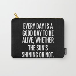 Every day is a good day to be alive whether the sun s shining or not Carry-All Pouch