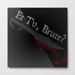 Et Tu, Brute? Metal Print
