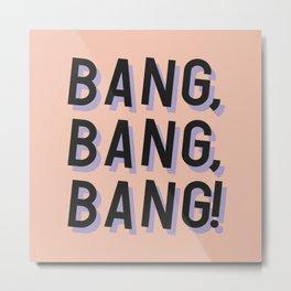 Bang Bang Bang - Typography Metal Print