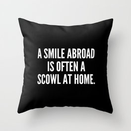 A smile abroad is often a scowl at home Throw Pillow