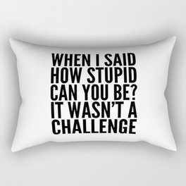 When I Said How Stupid Can You Be? It Wasn't a Challenge Rectangular Pillow