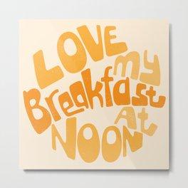 Love My Breakfast At Noon Metal Print