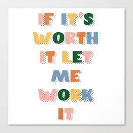If It's Worth It Let Me Work It Canvas Print
