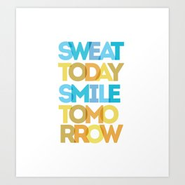 Sweat Today, Smile Tomorrow Art Print