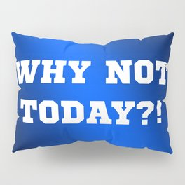 Why Not Today?! Pillow Sham