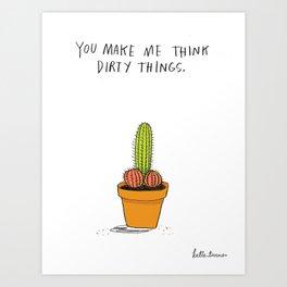 You Make Me Think Dirty Things Art Print