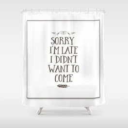 Sorry I'm Late I Didn't Want to Come Shower Curtain