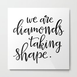 We're diamonds taking shape Metal Print