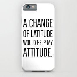 A change of latitude would help my attitude. iPhone Case