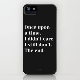 Once upon a time, I didn't care. I still don't. The end. - Sassy Quote iPhone Case
