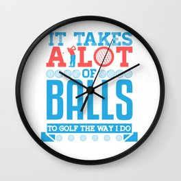 It Takes A Lot of Balls To Golf The Way I Do Wall Clock