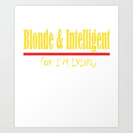 """""""Blonde And Intelligent(Ok I'm Lying)"""" tee design for you and for all. Makes a nice gift too!  Art Print"""